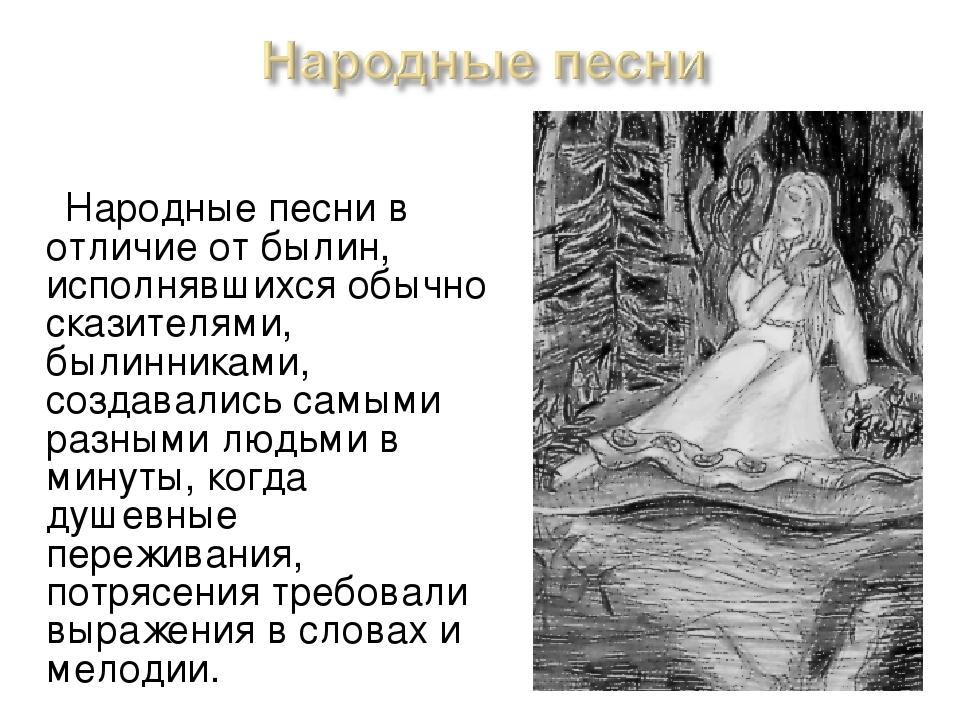 Народные песни в отличие от былин, исполнявшихся обычно сказителями, былинни...