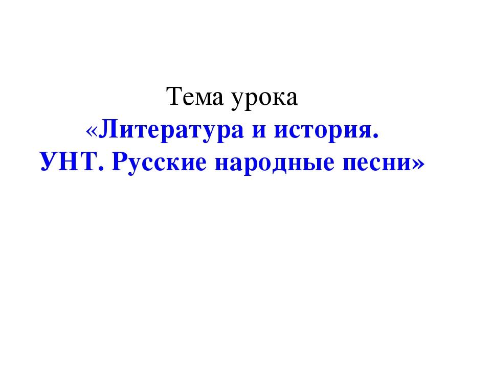 Тема урока «Литература и история. УНТ. Русские народные песни»