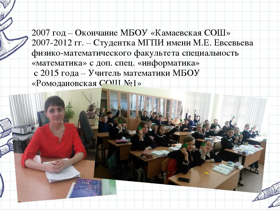 2007 год – Окончание МБОУ «Камаевская СОШ» 2007-2012 гг. – Студентка МГПИ име...