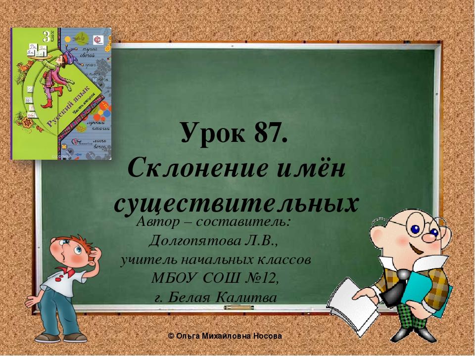 Урок 87. Склонение имён существительных Автор – составитель: Долгопятова Л.В....