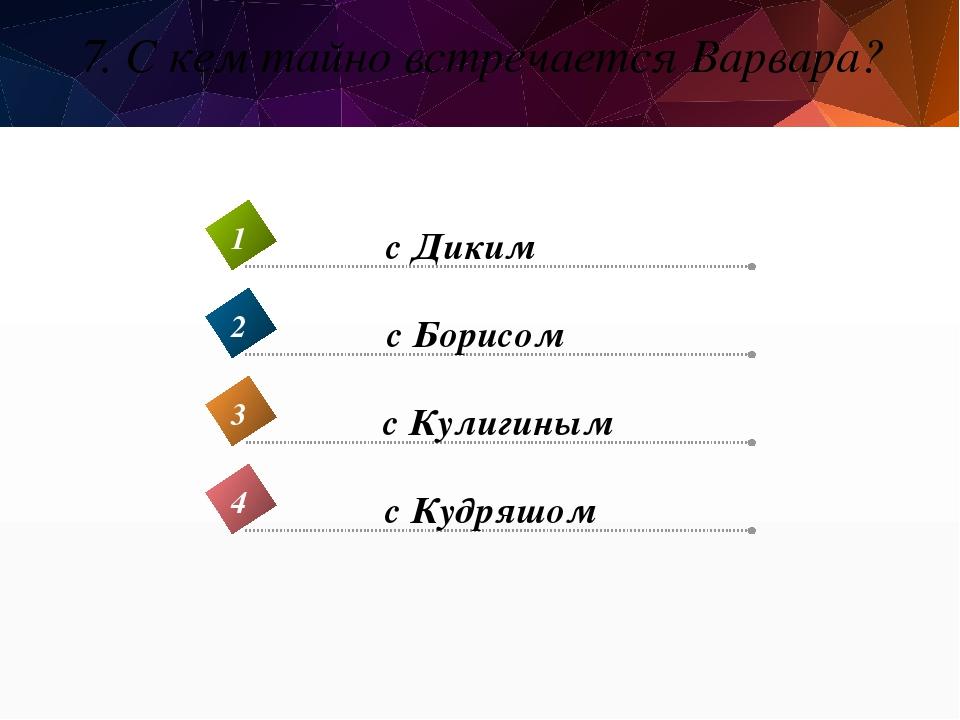 7. С кем тайно встречается Варвара? с Кудряшом 4 с Диким 1 с Борисом 2 с Кули...