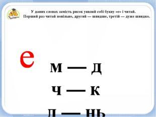 м — д ч — к д — нь п — нь У даних словах замість рисок уявляй собі букву «е»