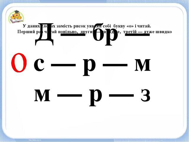 Д — бр — с — р — м м — р — з У даних словах замість рисок уявляй собі букву «...