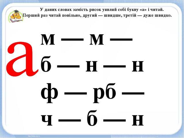 У даних словах замість рисок уявляй собі букву «а» і читай. Перший раз читай...