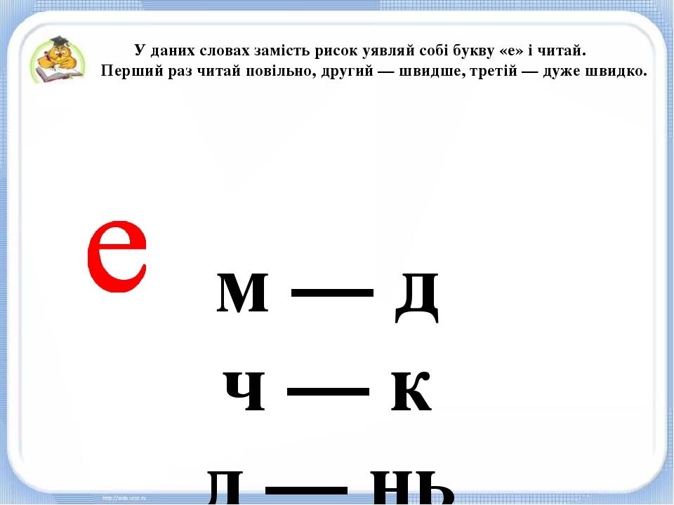 м — д ч — к д — нь п — нь У даних словах замість рисок уявляй собі букву «е»...