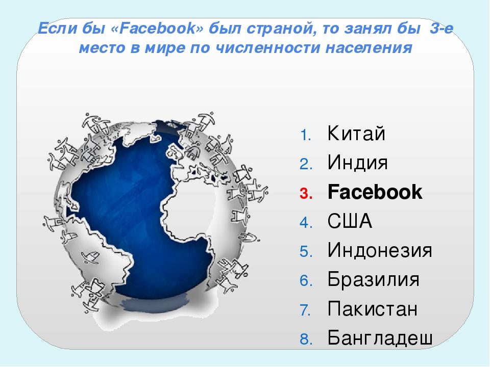 Если бы «Facebook» был страной, то занял бы 3-е место в мирепо численности...