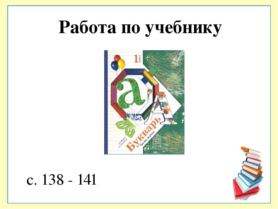 Работа по учебнику с. 138 - 141