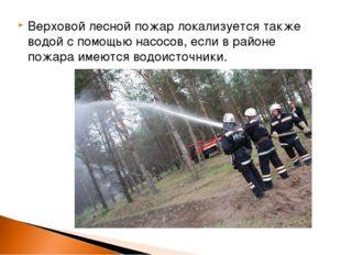 Верховой лесной пожар локализуется также водой с помощью насосов, если в райо