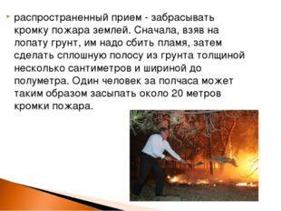 распространенный прием - забрасывать кромку пожара землей. Сначала, взяв на л