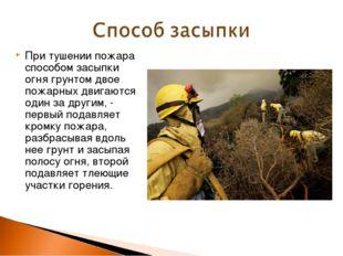 При тушении пожара способом засыпки огня грунтом двое пожарных двигаются один