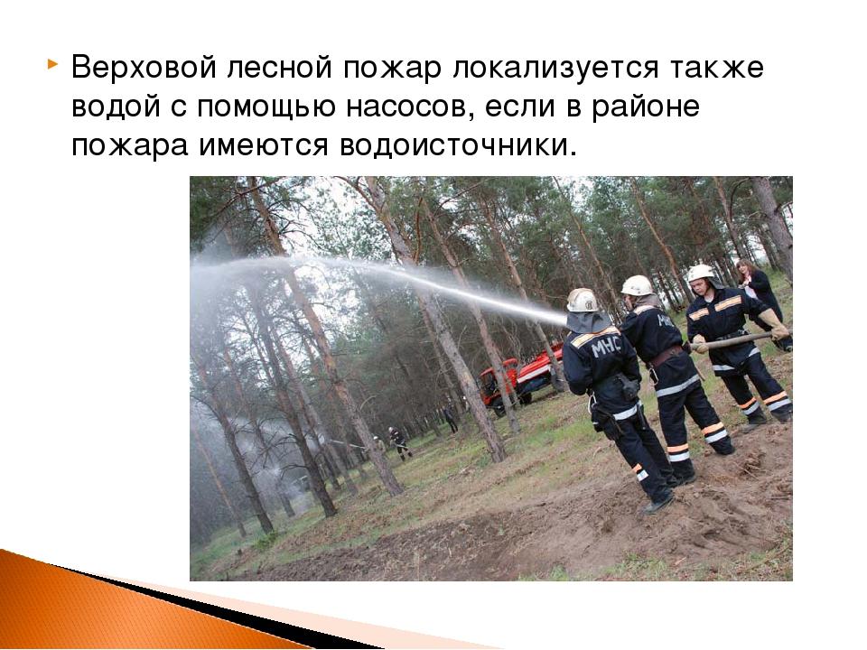 Верховой лесной пожар локализуется также водой с помощью насосов, если в райо...