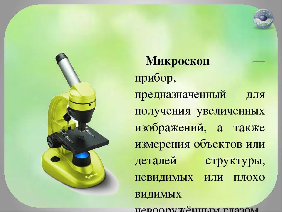 Микроскоп — прибор, предназначенный для получения увеличенных изображений, а...