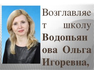 Возглавляет школу Водопьянова Ольга Игоревна, учитель начальных классов высше