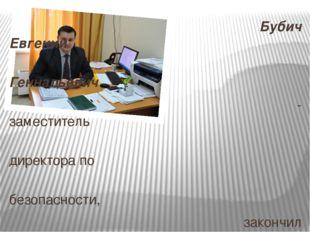 Бубич Евгений Геннадьевич - заместитель директора по безопасности, закончил