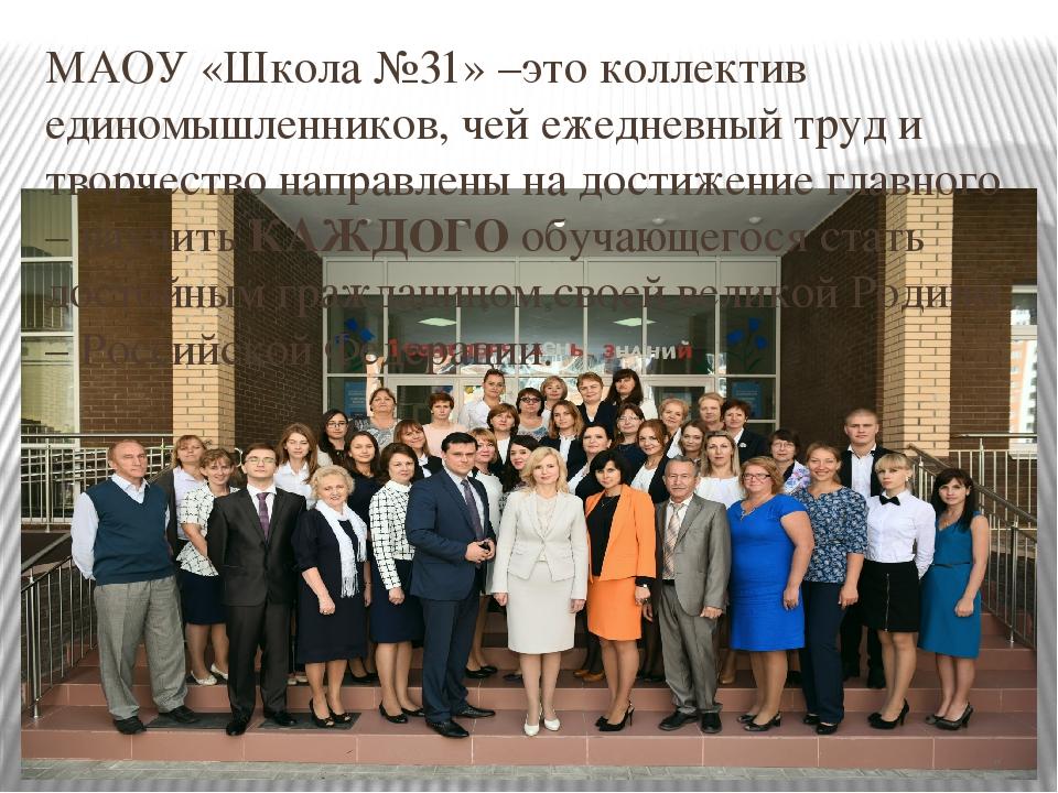 МАОУ «Школа №31» –это коллектив единомышленников, чей ежедневный труд и творч...