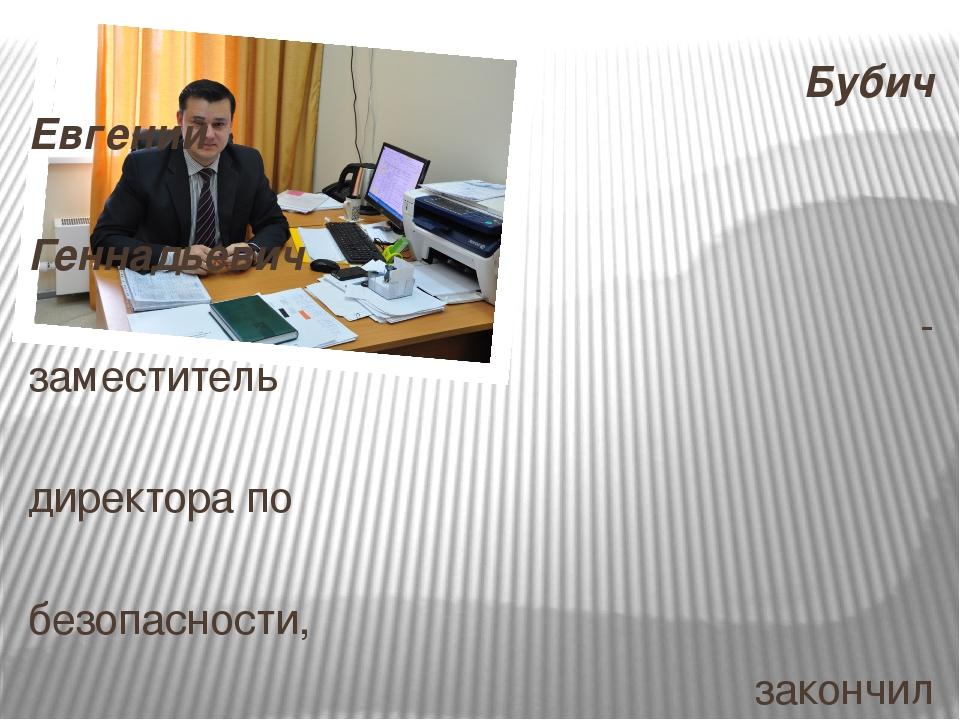 Бубич Евгений Геннадьевич - заместитель директора по безопасности, закончил...