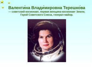 Валенти́на Влади́мировна Терешко́ва — советский космонавт, первая женщина-кос