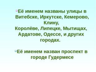 Её именем названы улицы в Витебске, Иркутске, Кемерово, Клину, Королёве, Липе