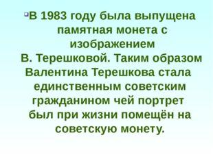 В 1983 году была выпущена памятная монета с изображением В. Терешковой. Таким