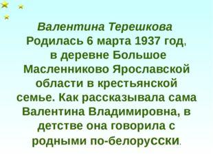 Валентина Терешкова Родилась 6 марта 1937 год, в деревне Большое Масленниково