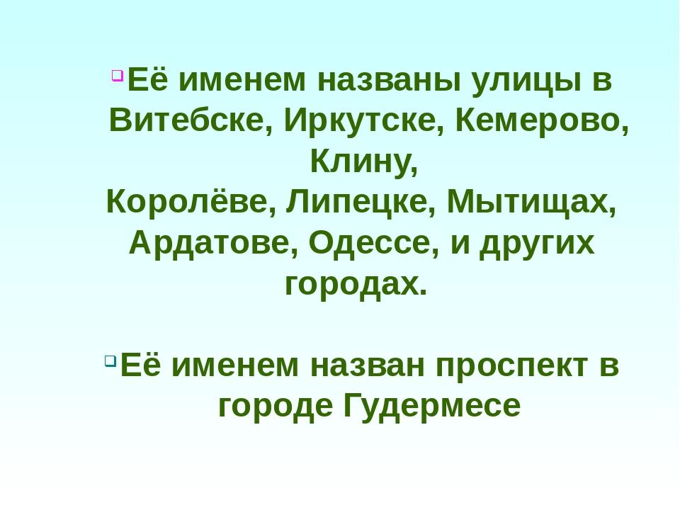 Её именем названы улицы в Витебске, Иркутске, Кемерово, Клину, Королёве, Липе...