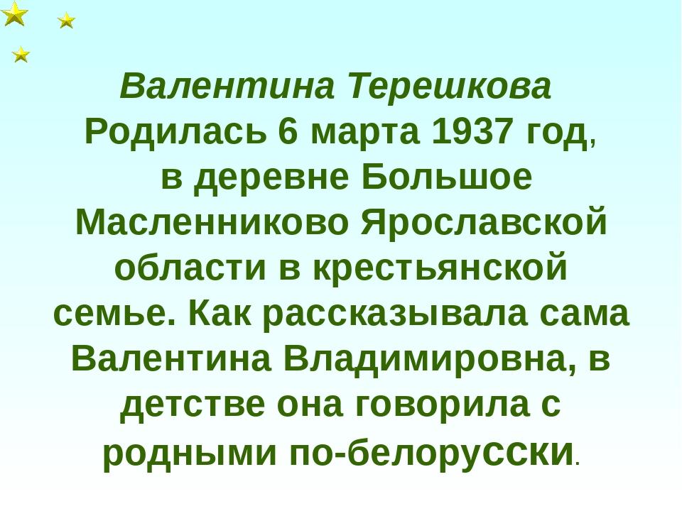 Валентина Терешкова Родилась 6 марта 1937 год, в деревне Большое Масленниково...