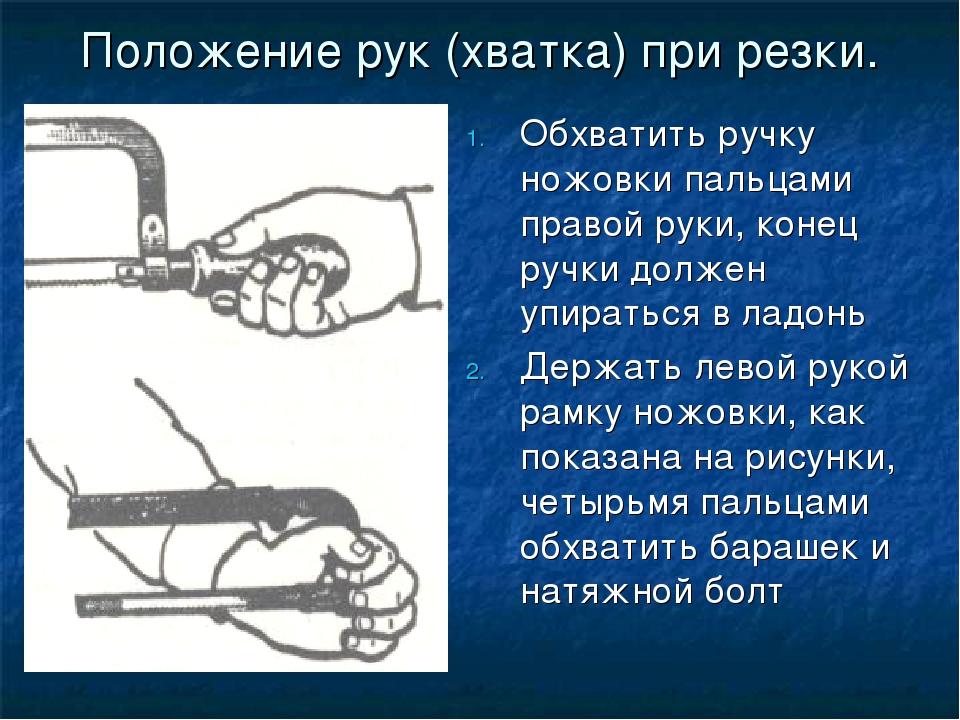Положение рук (хватка) при резки. Обхватить ручку ножовки пальцами правой рук...