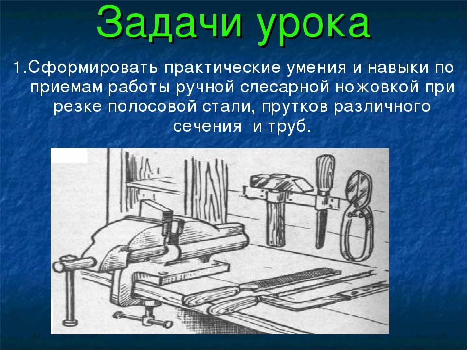 Задачи урока 1.Сформировать практические умения и навыки по приемам работы ру...