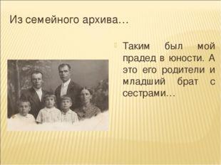 Из семейного архива… Таким был мой прадед в юности. А это его родители и млад