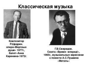 Классическая музыка Композитор Р.Щедрин. опера«Мертвые души» 1977г., балет«Ан