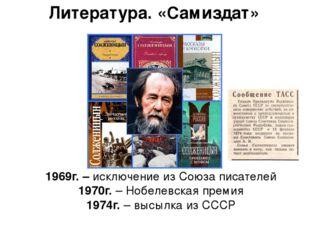 Литература. «Самиздат» 1969г. – исключение из Союза писателей 1970г. – Нобеле