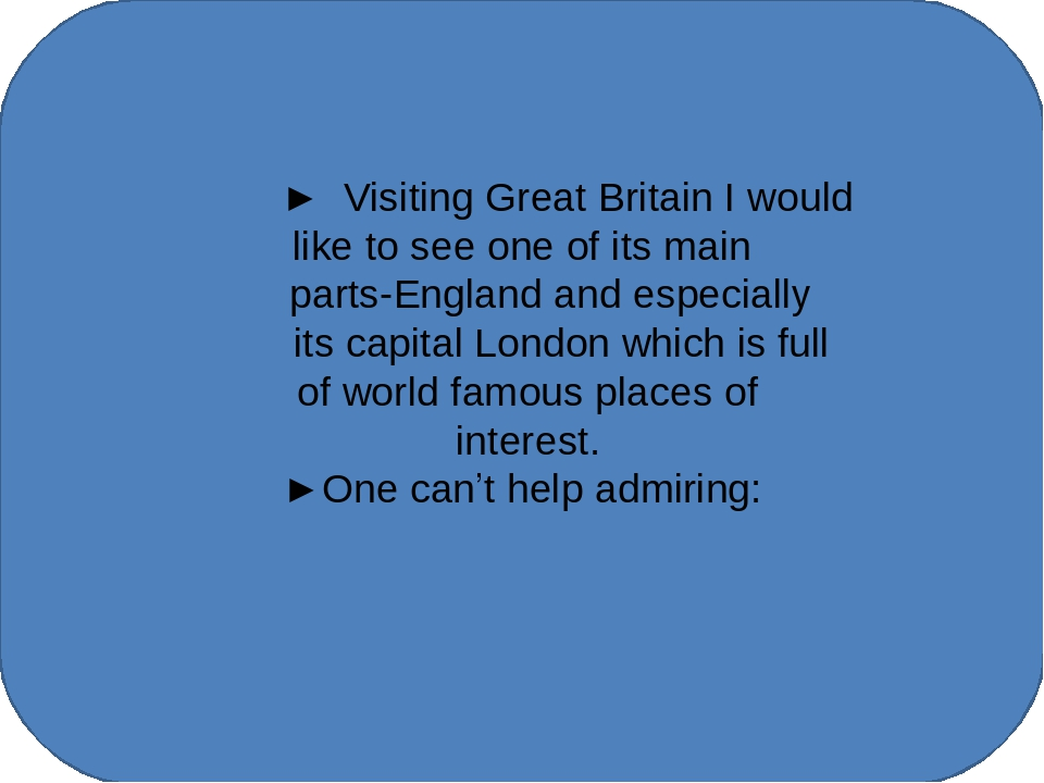 ► Visiting Great Britain I would like to see one of its main parts-England a...