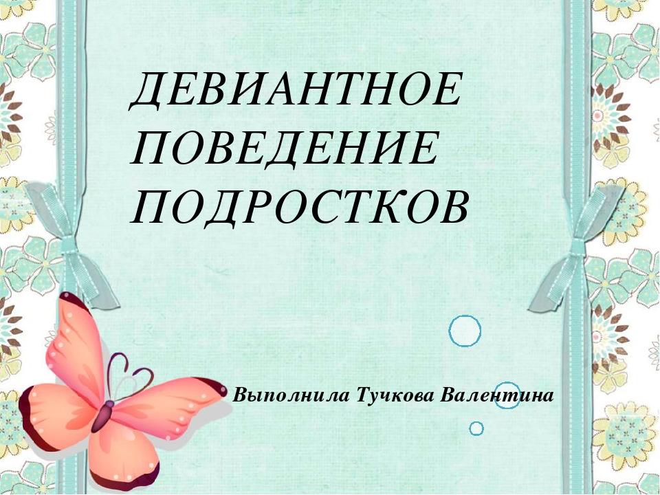Презентация на тему Девиантное поведение  слайда 1 ДЕВИАНТНОЕ ПОВЕДЕНИЕ ПОДРОСТКОВ Выполнила Тучкова Валентина