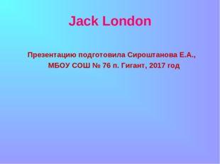 Jack London Презентацию подготовила Сироштанова Е.А., МБОУ СОШ № 76 п. Гиган