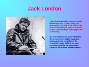 Jack London From his childhood he suffered greatly. He changed a lot of jobs