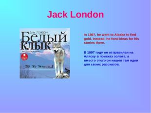 Jack London In 1897, he went to Alaska to find gold. Instead, he fond ideas f