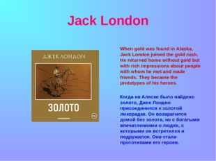 Jack London When gold was found in Alaska, Jack London joined the gold rush.