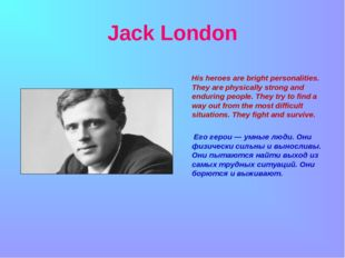 Jack London His heroes are bright personalities. They are physically strong