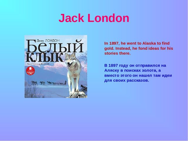 Jack London In 1897, he went to Alaska to find gold. Instead, he fond ideas f...