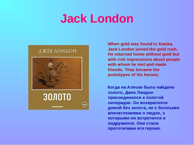 Jack London When gold was found in Alaska, Jack London joined the gold rush....
