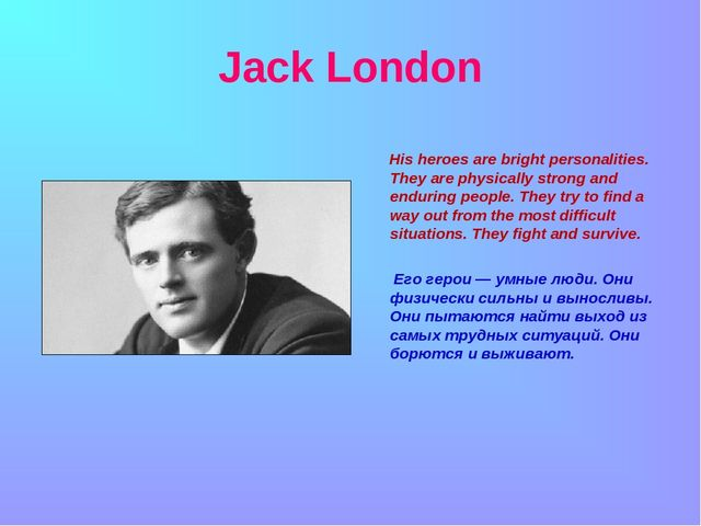 Jack London His heroes are bright personalities. They are physically strong...