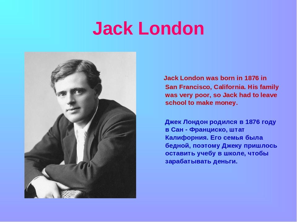 Jack London Jack London was born in 1876 in San Francisco, California. His fa...