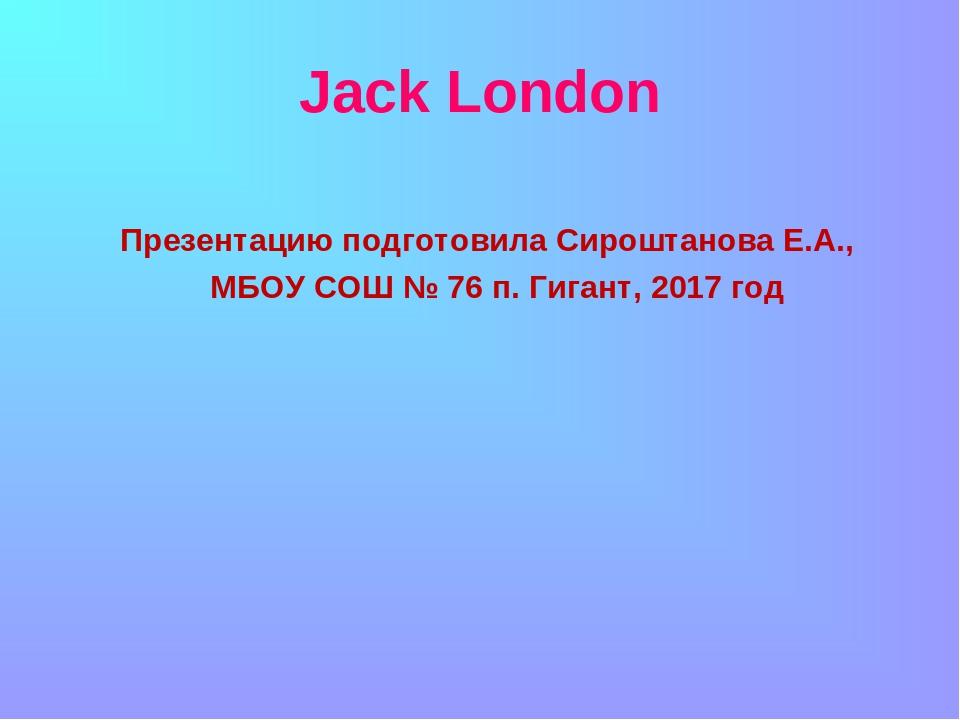 Jack London Презентацию подготовила Сироштанова Е.А., МБОУ СОШ № 76 п. Гиган...