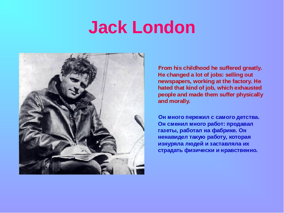 Jack London From his childhood he suffered greatly. He changed a lot of jobs...