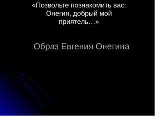 Образ Евгения Онегина «Позвольте познакомить вас: Онегин, добрый мой приятель…»