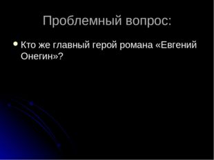 Проблемный вопрос: Кто же главный герой романа «Евгений Онегин»?