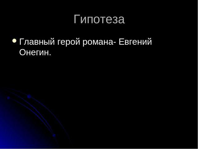 Гипотеза Главный герой романа- Евгений Онегин.