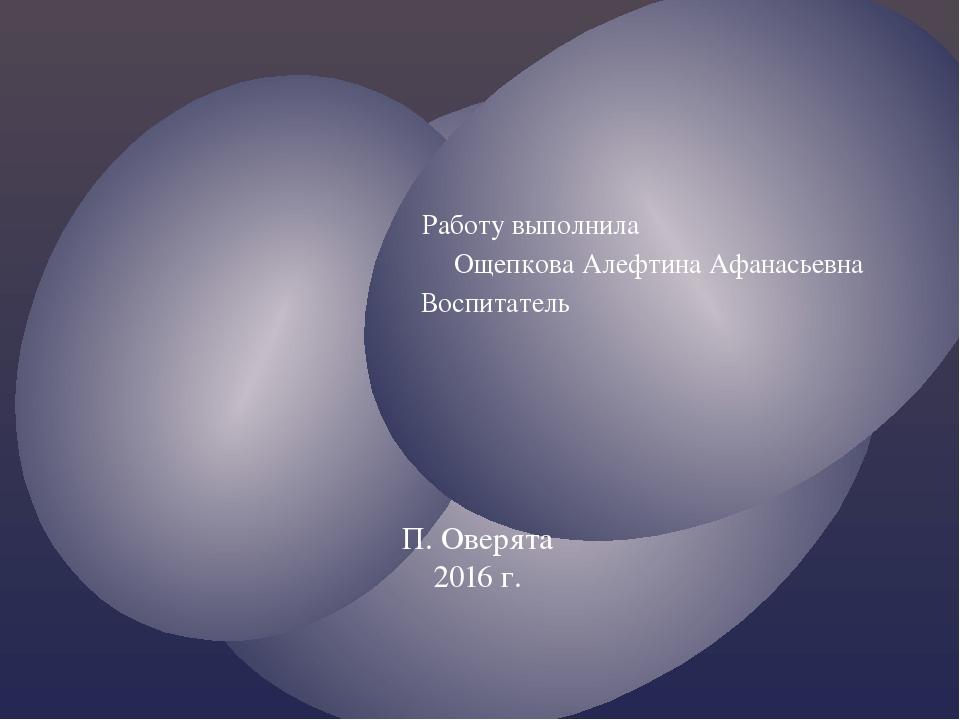 Работу выполнила Ощепкова Алефтина Афанасьевна Воспитатель П. Оверята 2016 г.