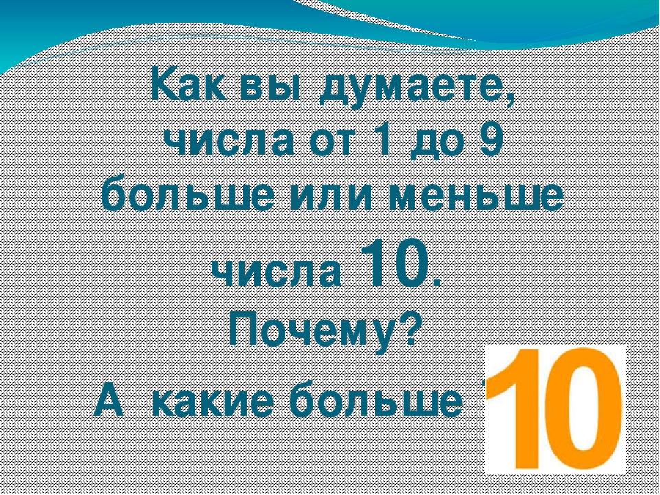Как вы думаете, числа от 1 до 9 больше или меньше числа 10. Почему? А какие б...