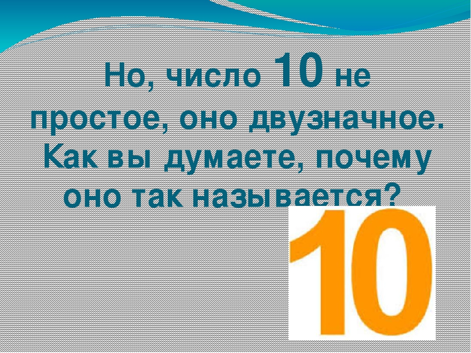 Но, число 10 не простое, оно двузначное. Как вы думаете, почему оно так назыв...